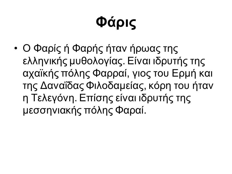 Φάρις Ο Φαρίς ή Φαρής ήταν ήρωας της ελληνικής μυθολογίας. Είναι ιδρυτής της αχαϊκής πόλης Φαρραί, γιος του Ερμή και της Δαναΐδας Φιλοδαμείας, κόρη το