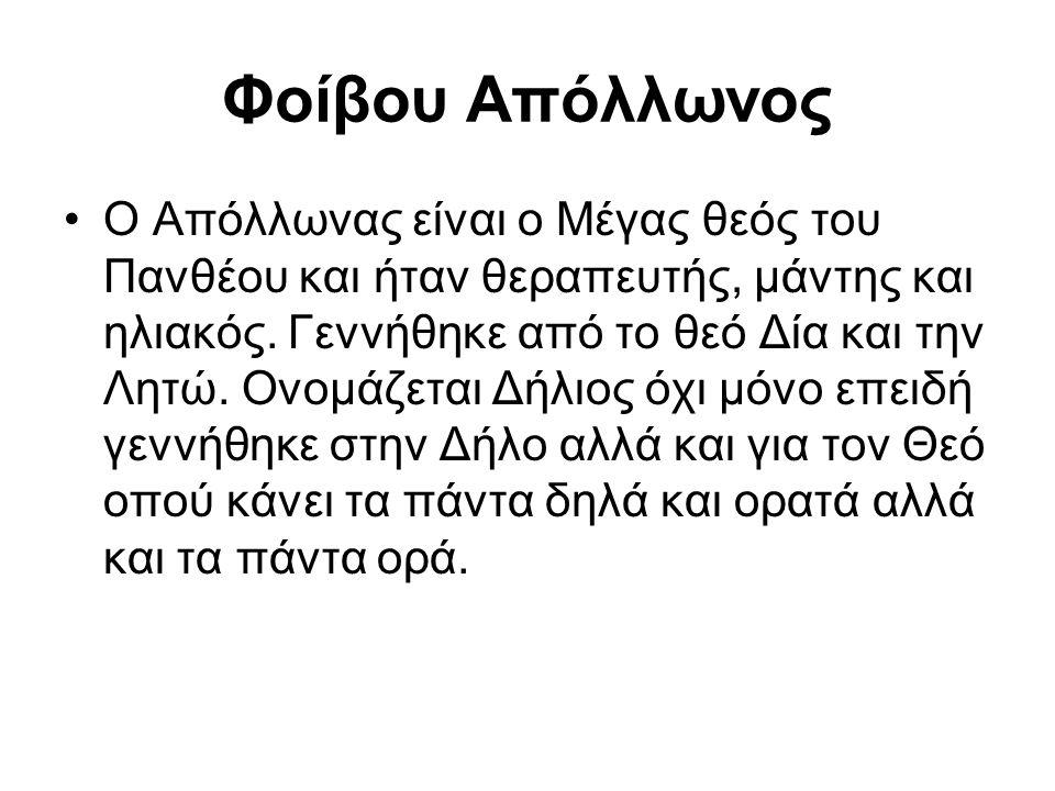 Φοίβου Απόλλωνος Ο Απόλλωνας είναι ο Μέγας θεός του Πανθέου και ήταν θεραπευτής, μάντης και ηλιακός. Γεννήθηκε από το θεό Δία και την Λητώ. Ονομάζεται