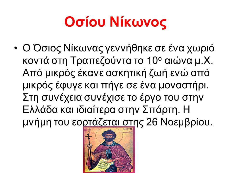 Οσίου Νίκωνος Ο Όσιος Νίκωνας γεννήθηκε σε ένα χωριό κοντά στη Τραπεζούντα το 10 ο αιώνα μ.Χ. Από μικρός έκανε ασκητική ζωή ενώ από μικρός έφυγε και π