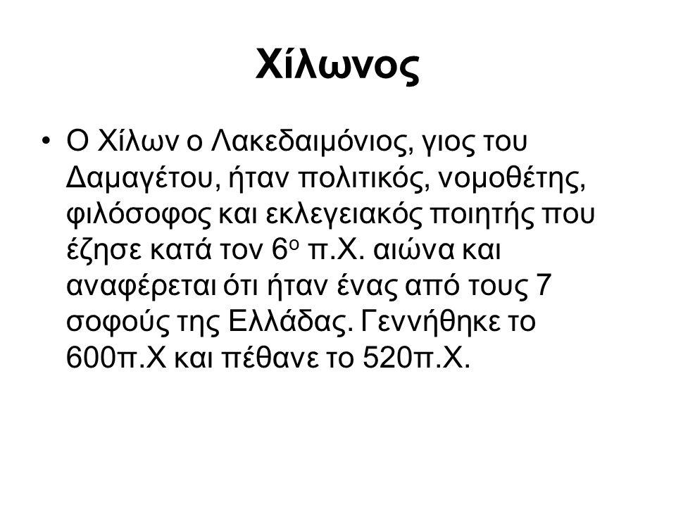 Χίλωνος Ο Χίλων ο Λακεδαιμόνιος, γιος του Δαμαγέτου, ήταν πολιτικός, νομοθέτης, φιλόσοφος και εκλεγειακός ποιητής που έζησε κατά τον 6 ο π.Χ. αιώνα κα