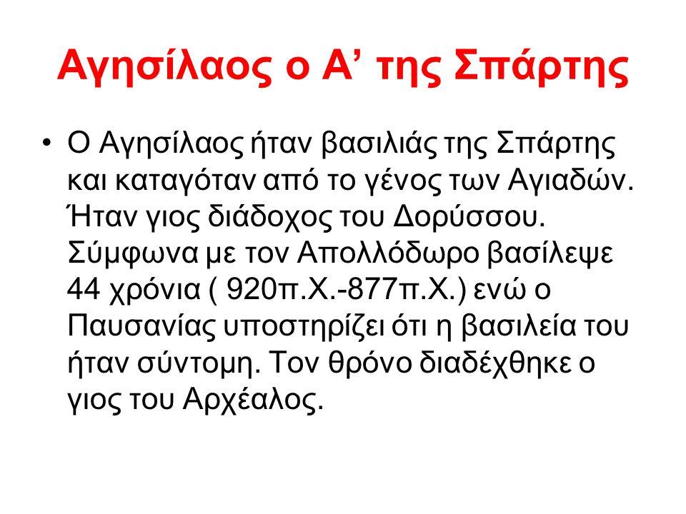Αγησίλαος ο Α' της Σπάρτης Ο Αγησίλαος ήταν βασιλιάς της Σπάρτης και καταγόταν από το γένος των Αγιαδών. Ήταν γιος διάδοχος του Δορύσσου. Σύμφωνα με τ