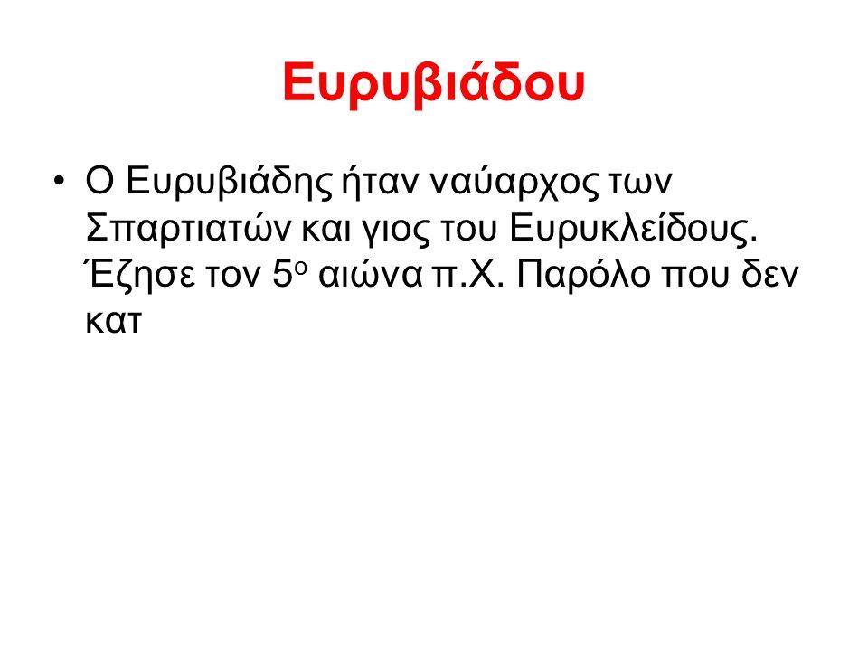 Ευρυβιάδου Ο Ευρυβιάδης ήταν ναύαρχος των Σπαρτιατών και γιος του Ευρυκλείδους. Έζησε τον 5 ο αιώνα π.Χ. Παρόλο που δεν κατ