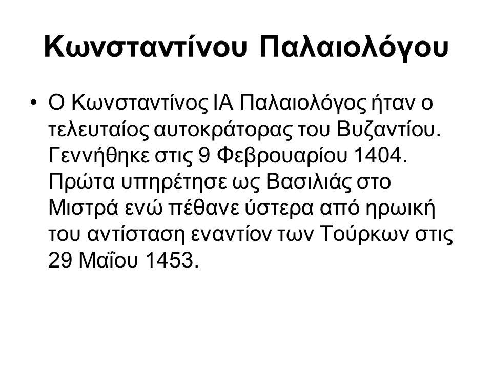Κωνσταντίνου Παλαιολόγου Ο Κωνσταντίνος ΙΑ Παλαιολόγος ήταν ο τελευταίος αυτοκράτορας του Βυζαντίου. Γεννήθηκε στις 9 Φεβρουαρίου 1404. Πρώτα υπηρέτησ