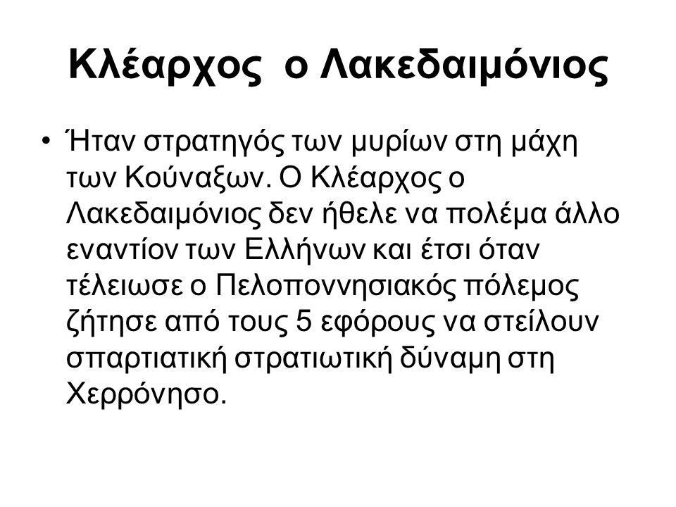 Κλέαρχος ο Λακεδαιμόνιος Ήταν στρατηγός των μυρίων στη μάχη των Κούναξων. Ο Κλέαρχος ο Λακεδαιμόνιος δεν ήθελε να πολέμα άλλο εναντίον των Ελλήνων και