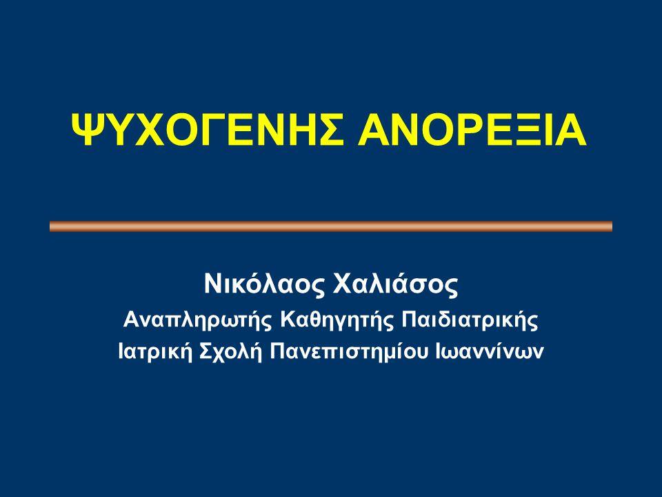 ΨΥΧΟΓΕΝΗΣ ΑΝΟΡΕΞΙΑ Nικόλαος Xαλιάσος Aναπληρωτής Kαθηγητής Παιδιατρικής Iατρική Σχολή Πανεπιστημίου Iωαννίνων