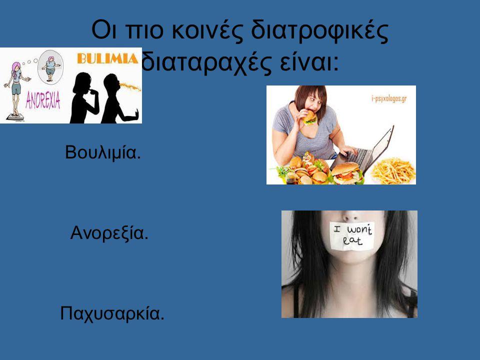 Οι πιο κοινές διατροφικές διαταραχές είναι: Βουλιμία. Ανορεξία. Παχυσαρκία.