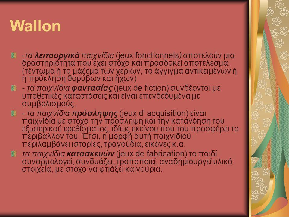 Wallon -τα λειτουργικά παιχνίδια (jeux fonctionnels) αποτελούν μια δραστηριότητα που έχει στόχο και προσδοκεί αποτέλεσμα. (τέντωμα ή το μάζεμα των χερ