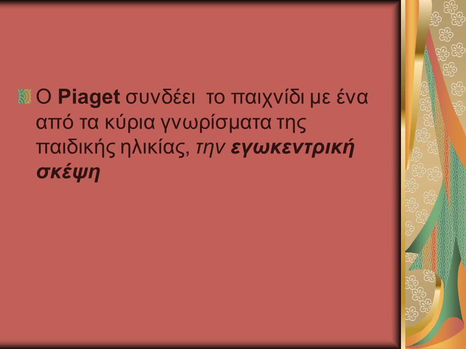 Ο Piaget συνδέει το παιχνίδι με ένα από τα κύρια γνωρίσματα της παιδικής ηλικίας, την εγωκεντρική σκέψη