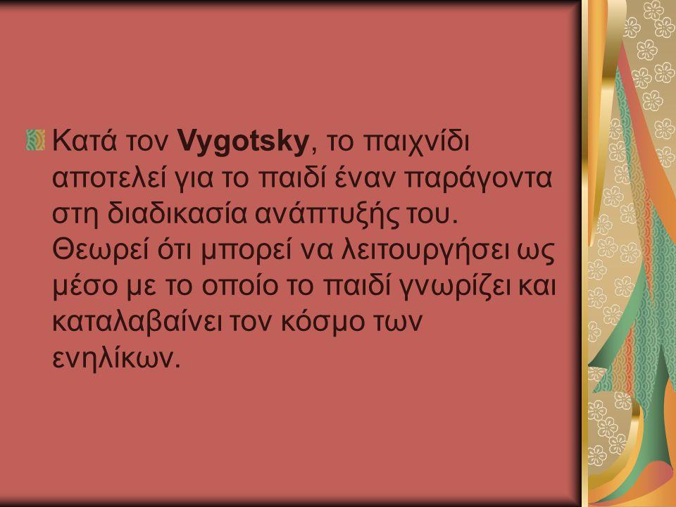 Κατά τον Vygotsky, το παιχνίδι αποτελεί για το παιδί έναν παράγοντα στη διαδικασία ανάπτυξής του. Θεωρεί ότι μπορεί να λειτουργήσει ως μέσο με το οποί