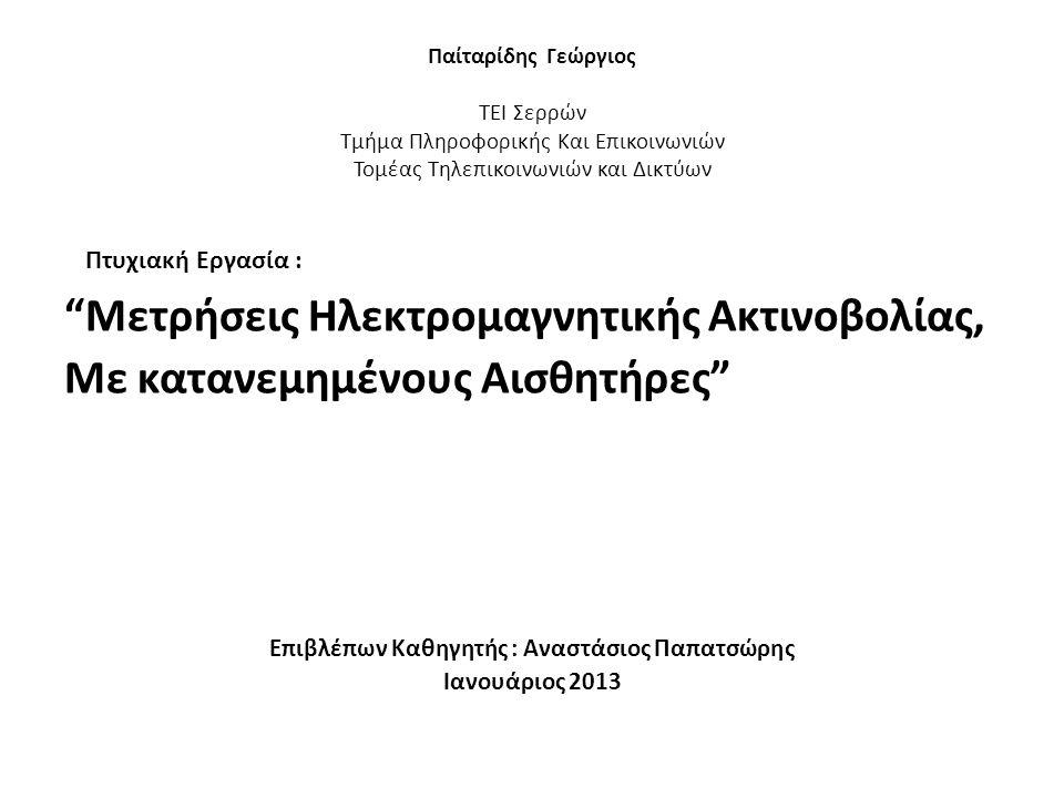 Παίταρίδης Γεώργιος ΤΕΙ Σερρών Τμήμα Πληροφορικής Και Επικοινωνιών Τομέας Τηλεπικοινωνιών και Δικτύων Πτυχιακή Εργασία : Μετρήσεις Ηλεκτρομαγνητικής Ακτινοβολίας, Με κατανεμημένους Αισθητήρες Επιβλέπων Καθηγητής : Αναστάσιος Παπατσώρης Ιανουάριος 2013