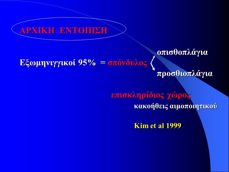 AΡΧΙΚΗ ΕΝΤΟΠΙΣΗ οπισθοπλάγια Eξωμηνιγγικοί 95% = σπόνδυλος προσθιοπλάγια επισκληρίδιος χώρος κακοήθεις αιμοποιητικού Kim et al 1999