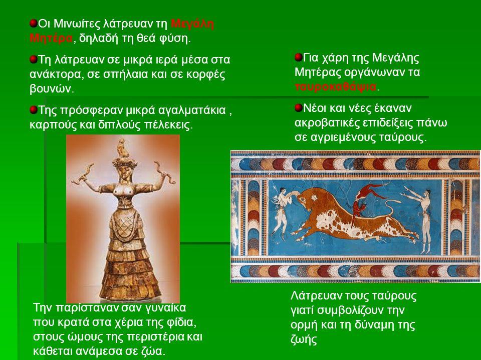 Οι Μινωίτες λάτρευαν τη Μεγάλη Μητέρα, δηλαδή τη θεά φύση. Τη λάτρευαν σε μικρά ιερά μέσα στα ανάκτορα, σε σπήλαια και σε κορφές βουνών. Της πρόσφεραν