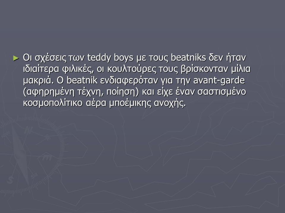 ► Οι σχέσεις των teddy boys με τους beatniks δεν ήταν ιδιαίτερα φιλικές, οι κουλτούρες τους βρίσκονταν μίλια μακριά. Ο beatnik ενδιαφερόταν για την av