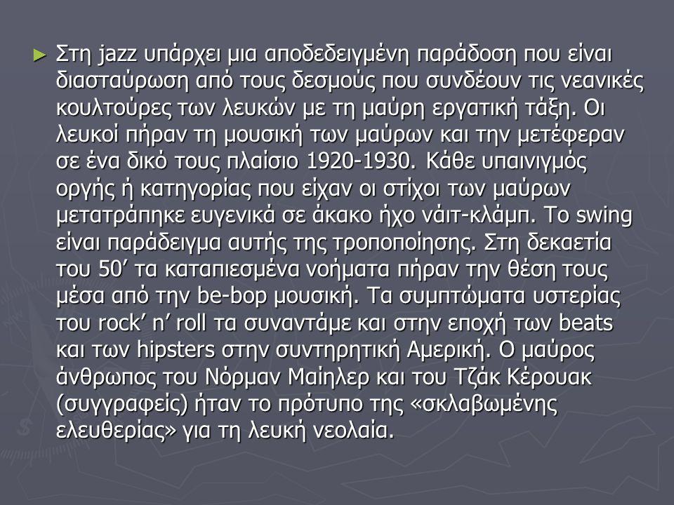 ► Στη jazz υπάρχει μια αποδεδειγμένη παράδοση που είναι διασταύρωση από τους δεσμούς που συνδέουν τις νεανικές κουλτούρες των λευκών με τη μαύρη εργατ