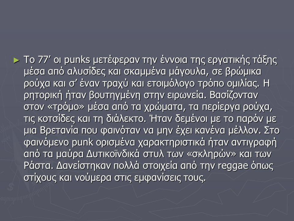 ► Το 77' οι punks μετέφεραν την έννοια της εργατικής τάξης μέσα από αλυσίδες και σκαμμένα μάγουλα, σε βρώμικα ρούχα και σ' έναν τραχύ και ετοιμόλογο τ