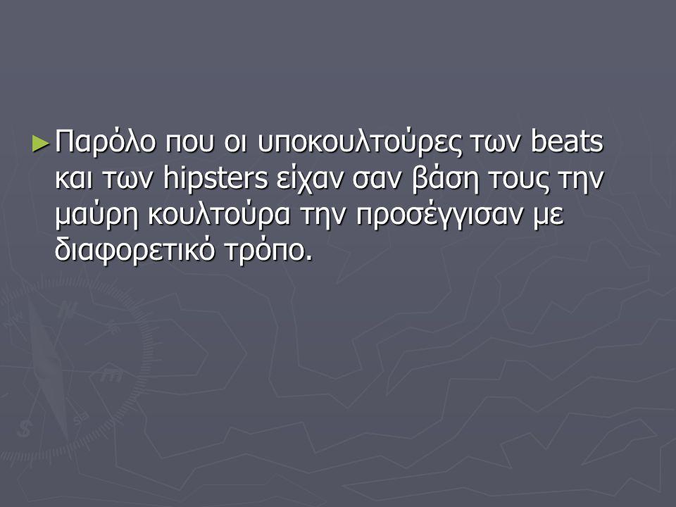 ► Παρόλο που οι υποκουλτούρες των beats και των hipsters είχαν σαν βάση τους την μαύρη κουλτούρα την προσέγγισαν με διαφορετικό τρόπο.