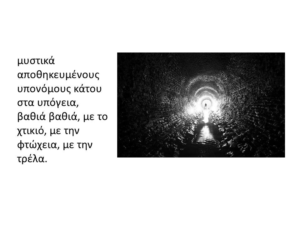 μυστικά αποθηκευμένους υπονόμους κάτου στα υπόγεια, βαθιά βαθιά, με το χτικιό, με την φτώχεια, με την τρέλα.