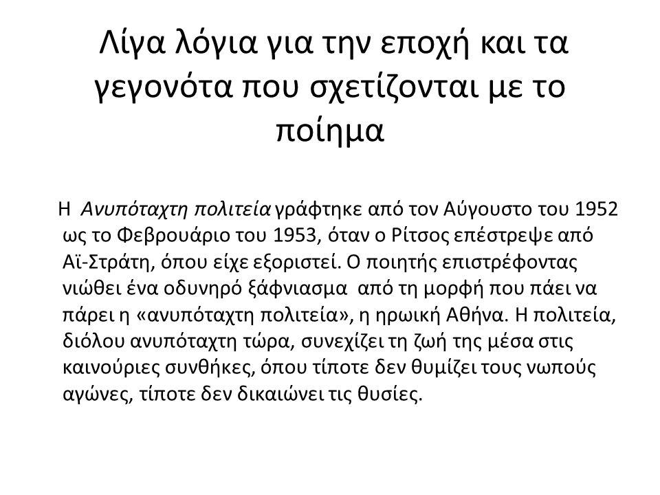 Λίγα λόγια για την εποχή και τα γεγονότα που σχετίζονται με το ποίημα Η Ανυπόταχτη πολιτεία γράφτηκε από τον Αύγουστο του 1952 ως το Φεβρουάριο του 1953, όταν ο Ρίτσος επέστρεψε από Αϊ-Στράτη, όπου είχε εξοριστεί.