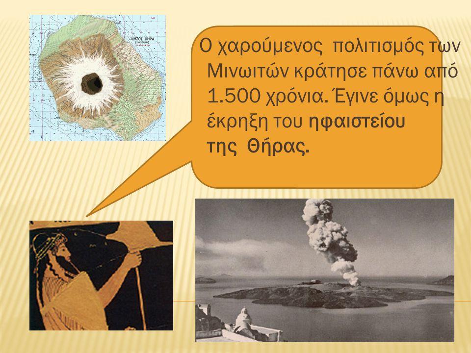 Ο χαρούµενος πολιτισµός των Μινωιτών κράτησε πάνω από 1.500 χρόνια. Έγινε όµως η έκρηξη του ηφαιστείου της Θήρας.