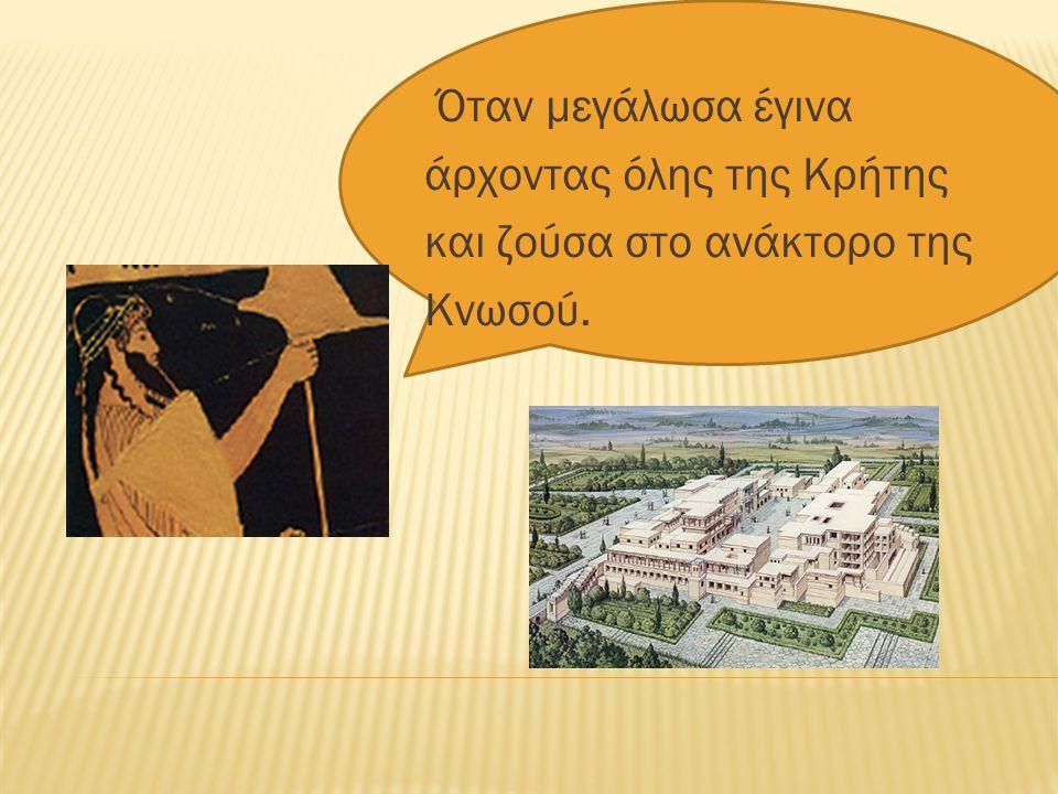 Όταν μεγάλωσα έγινα άρχοντας όλης της Κρήτης και ζούσα στο ανάκτορο της Κνωσού.