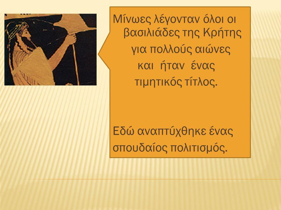 Μίνωες λέγονταν όλοι οι βασιλιάδες της Κρήτης για πολλούς αιώνες και ήταν ένας τιμητικός τίτλος. Εδώ αναπτύχθηκε ένας σπουδαίος πολιτισμός.