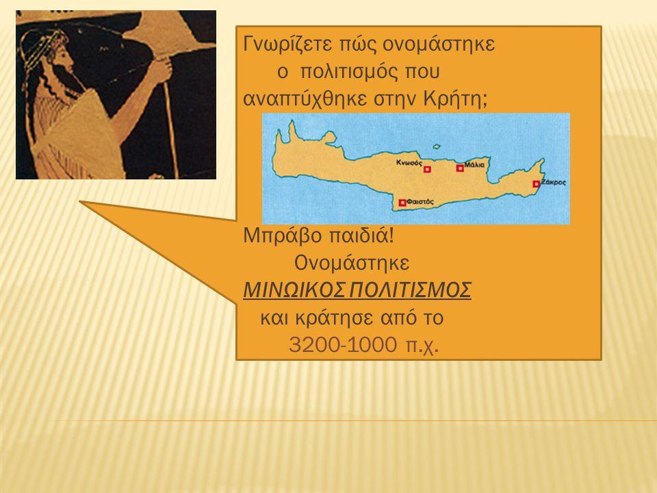 Γνωρίζετε πώς ονομάστηκε ο πολιτισμός που αναπτύχθηκε στην Κρήτη; Μπράβο παιδιά! Ονομάστηκε ΜΙΝΩΙΚΟΣ ΠΟΛΙΤΙΣΜΟΣ και κράτησε από το 3200-1000 π.χ.