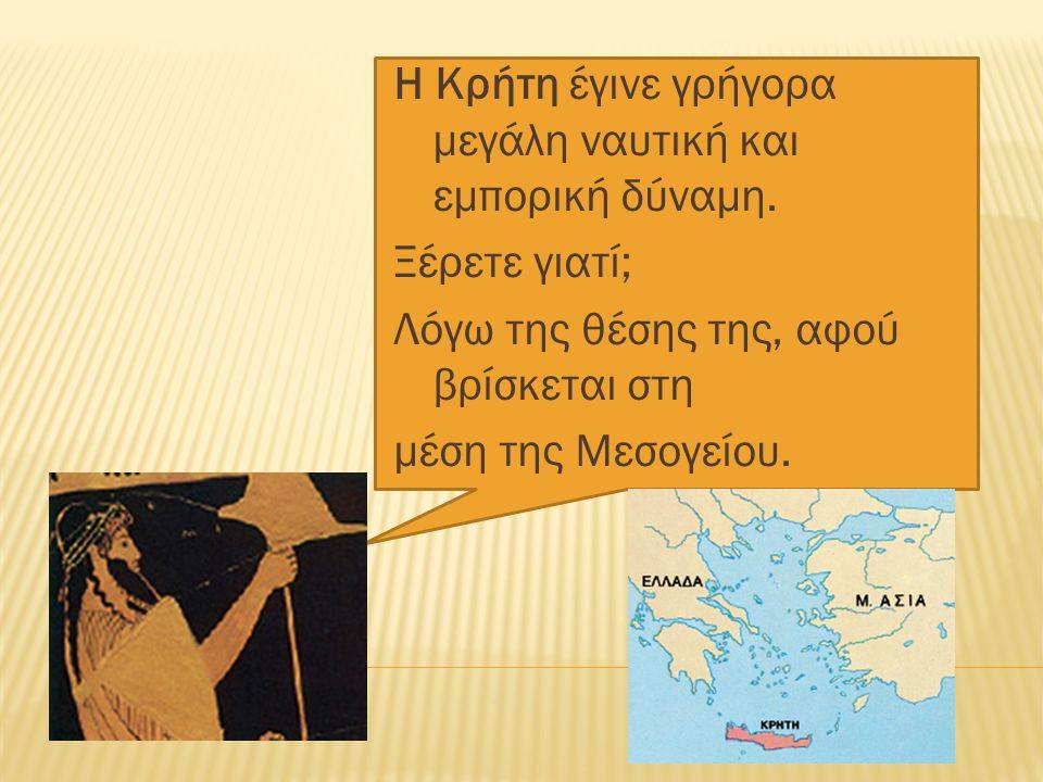 Η Κρήτη έγινε γρήγορα μεγάλη ναυτική και εµπορική δύναµη. Ξέρετε γιατί; Λόγω της θέσης της, αφού βρίσκεται στη μέση της Μεσογείου.