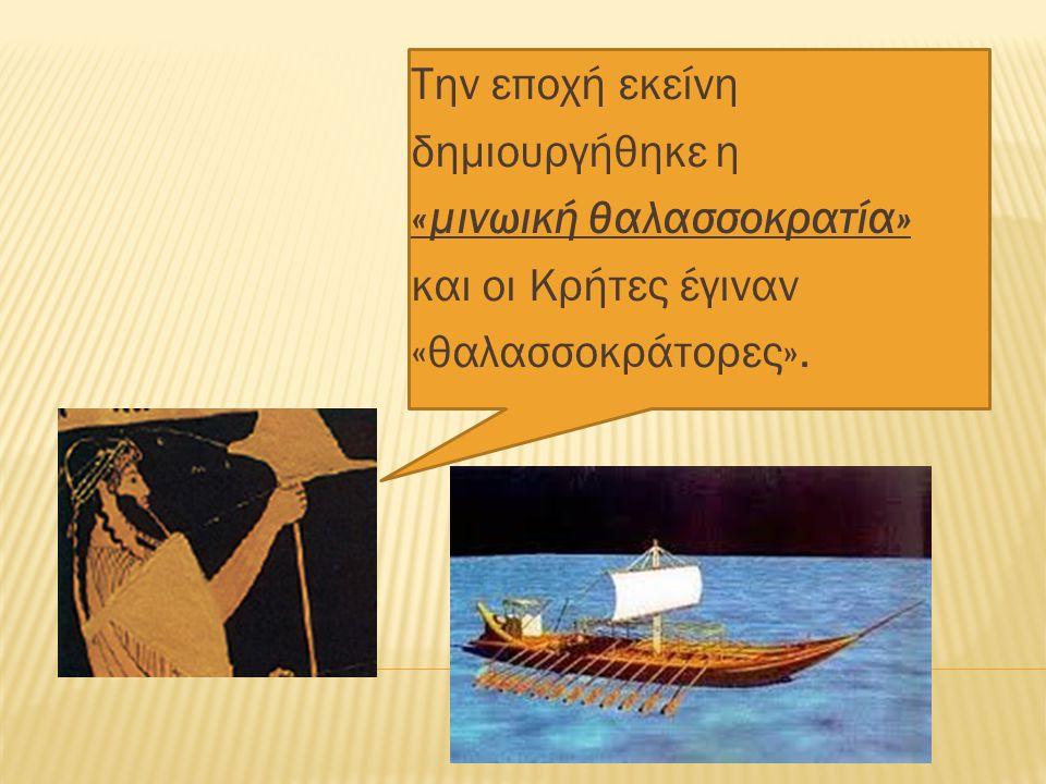 Την εποχή εκείνη δημιουργήθηκε η «µινωική θαλασσοκρατία» και οι Κρήτες έγιναν «θαλασσοκράτορες».