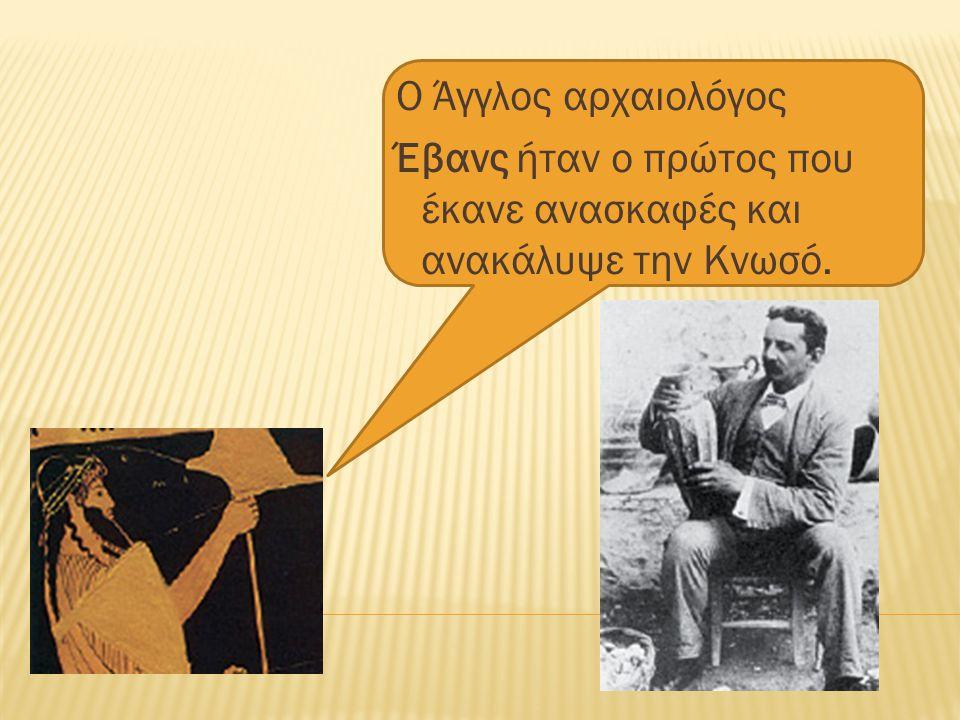 Ο Άγγλος αρχαιολόγος Έβανς ήταν ο πρώτος που έκανε ανασκαφές και ανακάλυψε την Κνωσό.