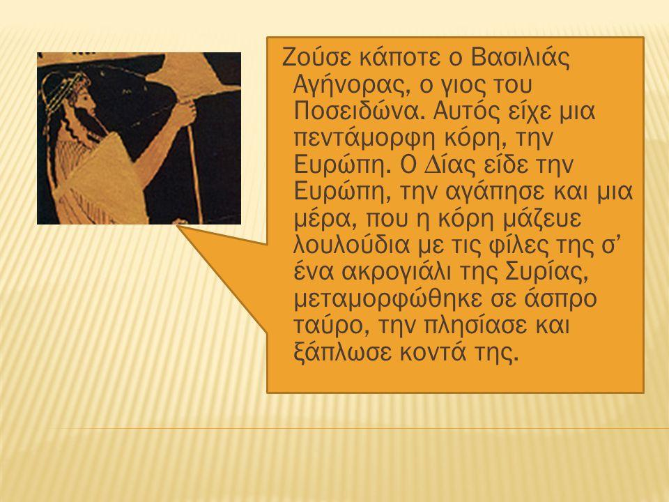 Ζούσε κάποτε ο Βασιλιάς Αγήνορας, ο γιος του Ποσειδώνα. Αυτός είχε µια πεντάμορφη κόρη, την Ευρώπη. Ο ∆ίας είδε την Ευρώπη, την αγάπησε και µια μέρα,