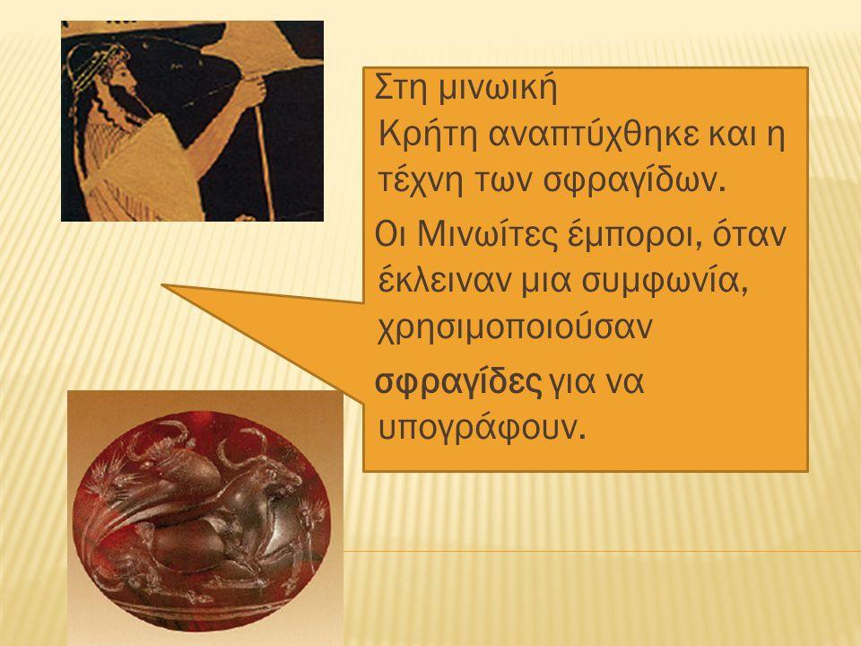 Στη µινωική Κρήτη αναπτύχθηκε και η τέχνη των σφραγίδων. Οι Μινωίτες έµποροι, όταν έκλειναν µια συµφωνία, χρησιµοποιούσαν σφραγίδες για να υπογράφουν.