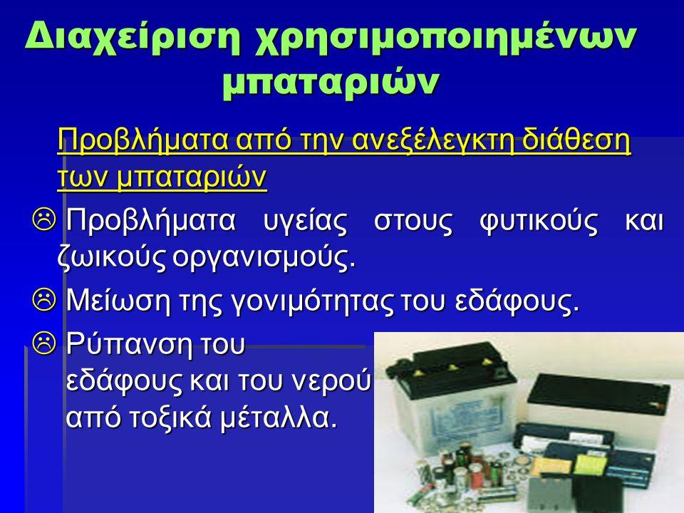Διαχείριση χρησιμοποιημένων μπαταριών Προβλήματα από την ανεξέλεγκτη διάθεση των μπαταριών  Προβλήματα υγείας στους φυτικούς και ζωικούς οργανισμούς.