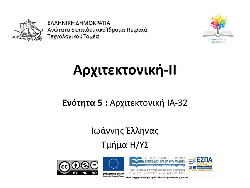 Αρχιτεκτονική-ΙI Ενότητα 5 : Αρχιτεκτονική ΙΑ-32 Ιωάννης Έλληνας Τμήμα Η/ΥΣ ΕΛΛΗΝΙΚΗ ΔΗΜΟΚΡΑΤΙΑ Ανώτατο Εκπαιδευτικό Ίδρυμα Πειραιά Τεχνολογικού Τομέα
