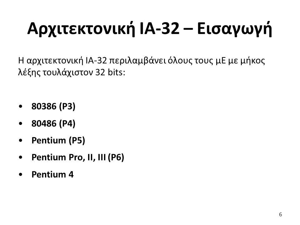 Αρχιτεκτονική ΙΑ-32 – Εισαγωγή Η αρχιτεκτονική ΙΑ-32 περιλαμβάνει όλους τους μΕ με μήκος λέξης τουλάχιστον 32 bits: 80386 (P3) 80486 (P4) Pentium (P5) Pentium Pro, II, III (P6) Pentium 4 6