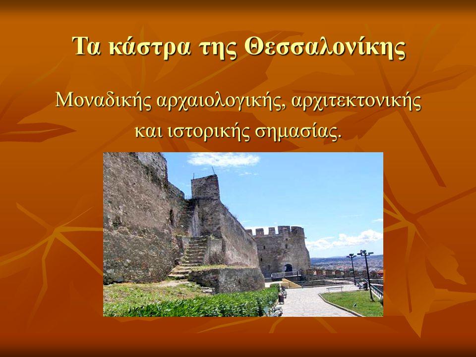 Τα κάστρα της Θεσσαλονίκης Μοναδικής αρχαιολογικής, αρχιτεκτονικής Μοναδικής αρχαιολογικής, αρχιτεκτονικής και ιστορικής σημασίας. και ιστορικής σημασ