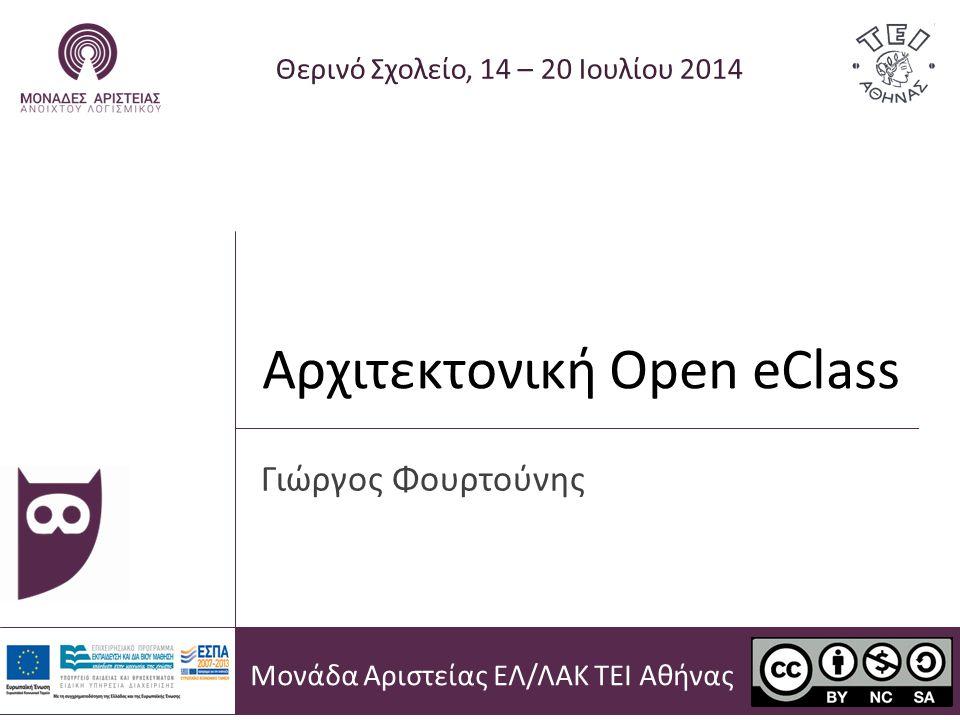 Αρχιτεκτονική Open eClass Θερινό Σχολείο, 14 – 20 Ιουλίου 2014 Γιώργος Φουρτούνης Μονάδα Αριστείας ΕΛ/ΛΑΚ ΤΕΙ Αθήνας
