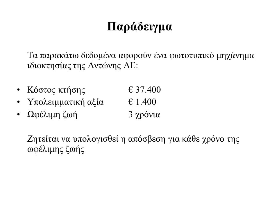 Παράδειγμα Τα παρακάτω δεδομένα αφορούν ένα φωτοτυπικό μηχάνημα ιδιοκτησίας της Αντώνης ΑΕ: Κόστος κτήσης € 37.400 Υπολειμματική αξία€ 1.400 Ωφέλιμη ζωή3 χρόνια Ζητείται να υπολογισθεί η απόσβεση για κάθε χρόνο της ωφέλιμης ζωής