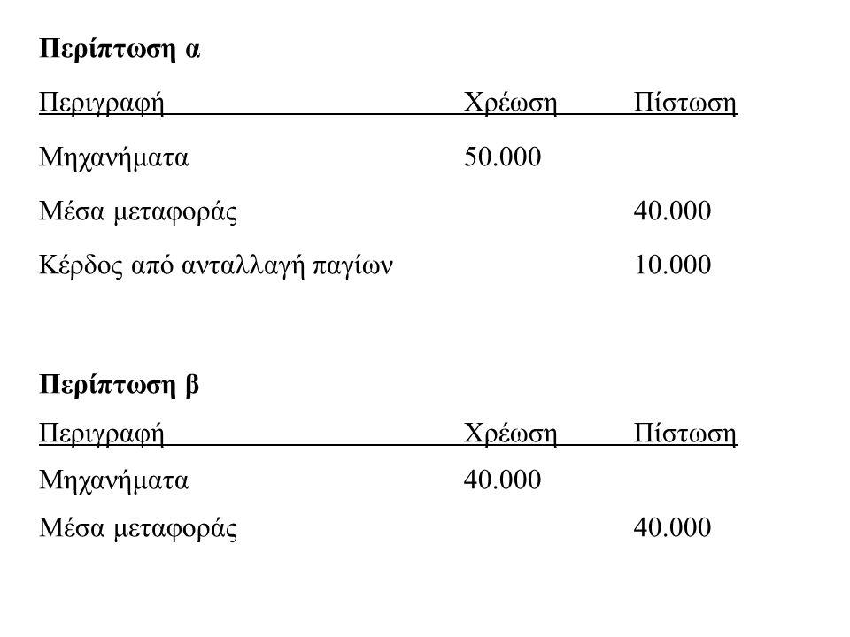 Περίπτωση α ΠεριγραφήΧρέωσηΠίστωση Μηχανήματα50.000 Μέσα μεταφοράς40.000 Κέρδος από ανταλλαγή παγίων10.000 Περίπτωση β ΠεριγραφήΧρέωσηΠίστωση Μηχανήμα