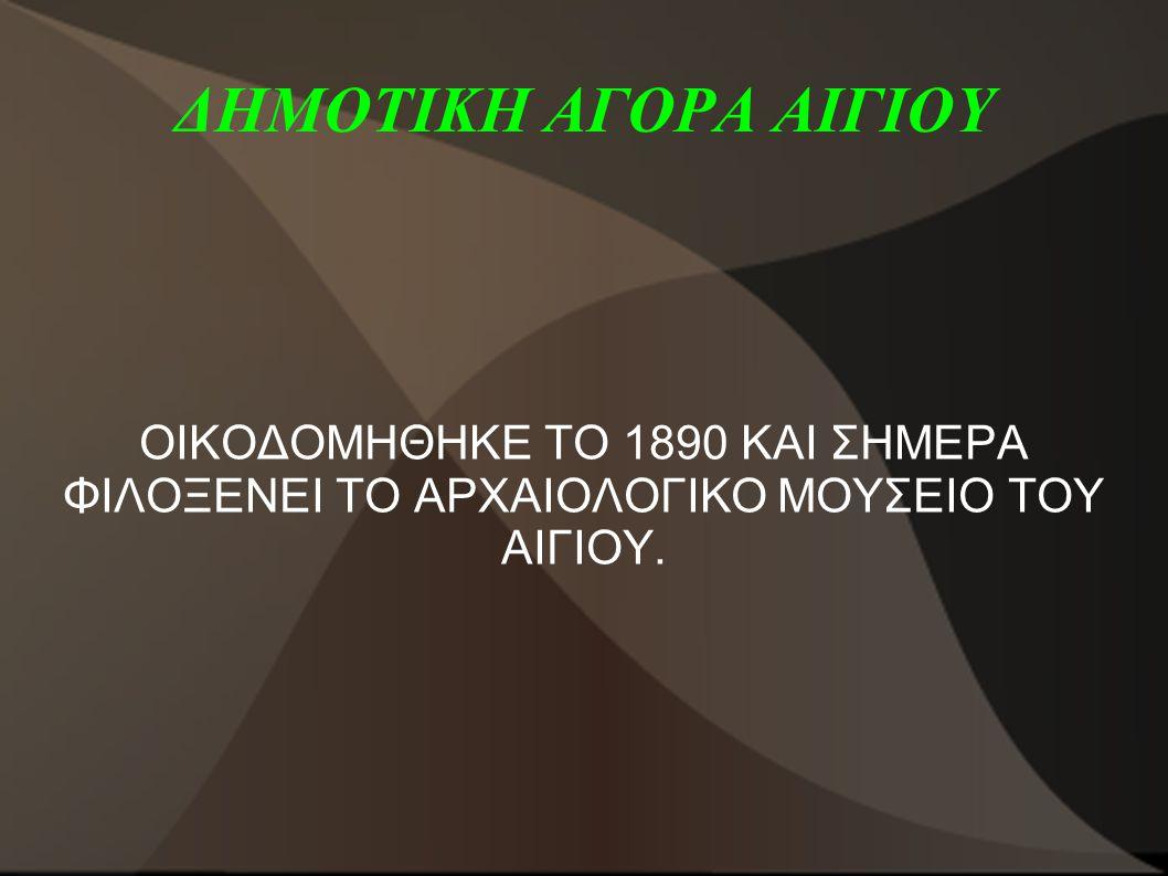 ΔΗΜΟΤΙΚΗ ΑΓΟΡΑ ΑΙΓΙΟΥ ΟΙΚΟΔΟΜΗΘΗΚΕ ΤΟ 1890 ΚΑΙ ΣΗΜΕΡΑ ΦΙΛΟΞΕΝΕΙ ΤΟ ΑΡΧΑΙΟΛΟΓΙΚΟ ΜΟΥΣΕΙΟ ΤΟΥ ΑΙΓΙΟΥ.