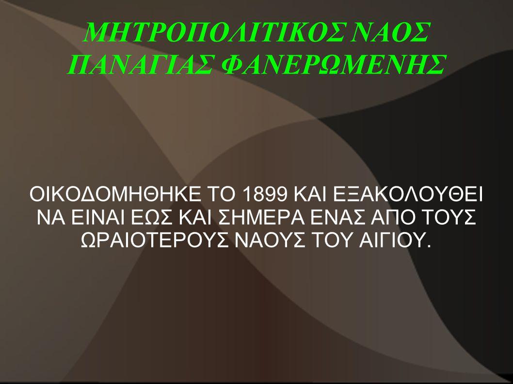 ΜΗΤΡΟΠΟΛΙΤΙΚΟΣ ΝΑΟΣ ΠΑΝΑΓΙΑΣ ΦΑΝΕΡΩΜΕΝΗΣ ΟΙΚΟΔΟΜΗΘΗΚΕ ΤΟ 1899 ΚΑΙ ΕΞΑΚΟΛΟΥΘΕΙ ΝΑ ΕΙΝΑΙ ΕΩΣ ΚΑΙ ΣΗΜΕΡΑ ΕΝΑΣ ΑΠΟ ΤΟΥΣ ΩΡΑΙΟΤΕΡΟΥΣ ΝΑΟΥΣ ΤΟΥ ΑΙΓΙΟΥ.