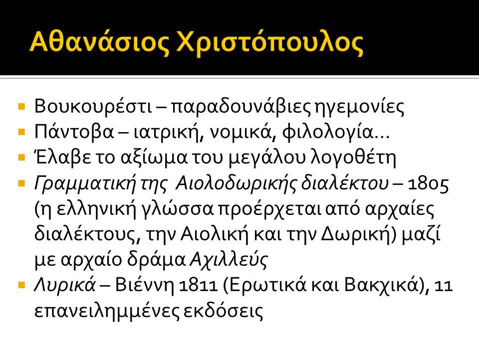  Βουκουρέστι – παραδουνάβιες ηγεμονίες  Πάντοβα – ιατρική, νομικά, φιλολογία…  Έλαβε το αξίωμα του μεγάλου λογοθέτη  Γραμματική της Αιολοδωρικής διαλέκτου – 1805 (η ελληνική γλώσσα προέρχεται από αρχαίες διαλέκτους, την Αιολική και την Δωρική) μαζί με αρχαίο δράμα Αχιλλεύς  Λυρικά – Βιέννη 1811 (Ερωτικά και Βακχικά), 11 επανειλημμένες εκδόσεις