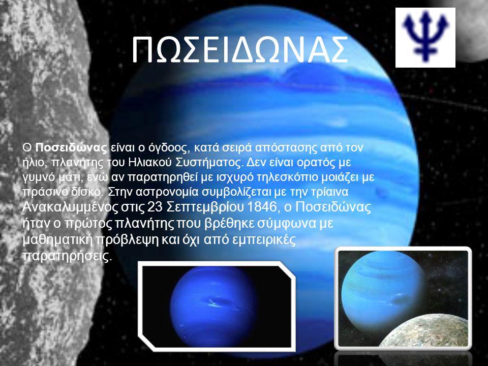 ΠΩΣΕΙΔΩΝΑΣ Ο Ποσειδώνας είναι ο όγδοος, κατά σειρά απόστασης από τον ήλιο, πλανήτης του Ηλιακού Συστήματος. Δεν είναι ορατός με γυμνό μάτι, ενώ αν παρ