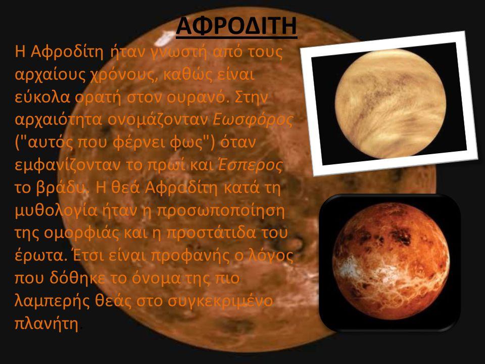 ΑΦΡΟΔΙΤΗ Η Αφροδίτη ήταν γνωστή από τους αρχαίους χρόνους, καθώς είναι εύκολα ορατή στον ουρανό. Στην αρχαιότητα ονομάζονταν Εωσφόρος (
