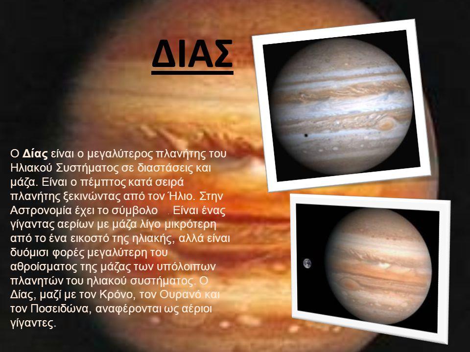 ΔΙΑΣ O Δίας είναι ο μεγαλύτερος πλανήτης του Ηλιακού Συστήματος σε διαστάσεις και μάζα. Είναι ο πέμπτος κατά σειρά πλανήτης ξεκινώντας από τον Ήλιο. Σ