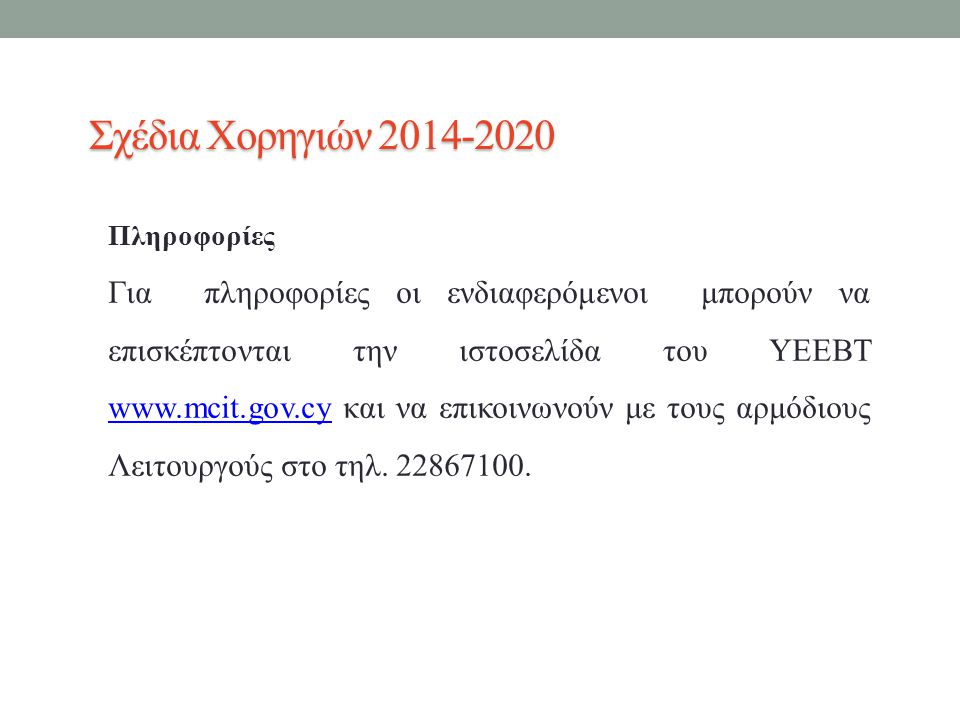 Σχέδια Χορηγιών 2014-2020 Πληροφορίες Για πληροφορίες οι ενδιαφερόμενοι μπορούν να επισκέπτονται την ιστοσελίδα του ΥΕΕΒΤ www.mcit.gov.cy και να επικοινωνούν με τους αρμόδιους Λειτουργούς στο τηλ.