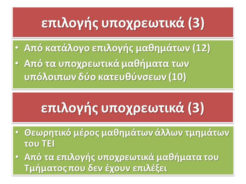 επιλογής υποχρεωτικά (3) Από κατάλογο επιλογής μαθημάτων (12) Από κατάλογο επιλογής μαθημάτων (12) Από τα υποχρεωτικά μαθήματα των υπόλοιπων δύο κατευθύνσεων (10) Από τα υποχρεωτικά μαθήματα των υπόλοιπων δύο κατευθύνσεων (10) Από κατάλογο επιλογής μαθημάτων (12) Από κατάλογο επιλογής μαθημάτων (12) Από τα υποχρεωτικά μαθήματα των υπόλοιπων δύο κατευθύνσεων (10) Από τα υποχρεωτικά μαθήματα των υπόλοιπων δύο κατευθύνσεων (10) επιλογής υποχρεωτικά (3) Θεωρητικό μέρος μαθημάτων άλλων τμημάτων του ΤΕΙ Θεωρητικό μέρος μαθημάτων άλλων τμημάτων του ΤΕΙ Από τα επιλογής υποχρεωτικά μαθήματα του Τμήματος που δεν έχουν επιλέξει Από τα επιλογής υποχρεωτικά μαθήματα του Τμήματος που δεν έχουν επιλέξει Θεωρητικό μέρος μαθημάτων άλλων τμημάτων του ΤΕΙ Θεωρητικό μέρος μαθημάτων άλλων τμημάτων του ΤΕΙ Από τα επιλογής υποχρεωτικά μαθήματα του Τμήματος που δεν έχουν επιλέξει Από τα επιλογής υποχρεωτικά μαθήματα του Τμήματος που δεν έχουν επιλέξει