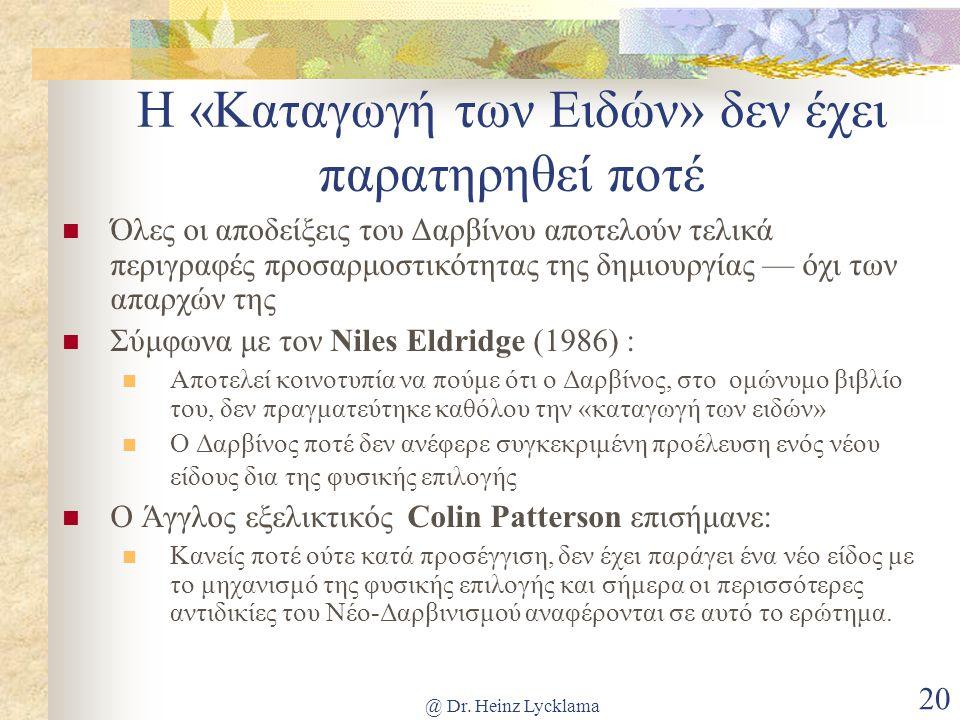 @ Dr. Heinz Lycklama 20 Η «Καταγωγή των Ειδών» δεν έχει παρατηρηθεί ποτέ Όλες οι αποδείξεις του Δαρβίνου αποτελούν τελικά περιγραφές προσαρμοστικότητα