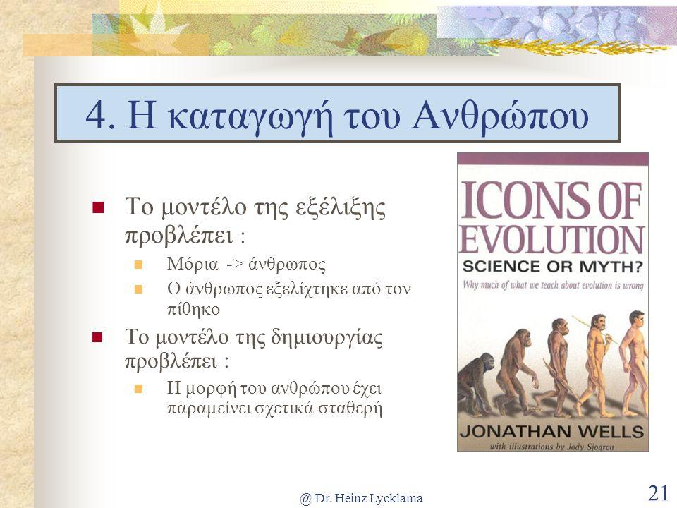 @ Dr. Heinz Lycklama 21 4. Η καταγωγή του Ανθρώπου Το μοντέλο της εξέλιξης προβλέπει : Μόρια -> άνθρωπος Ο άνθρωπος εξελίχτηκε από τον πίθηκο Το μοντέ