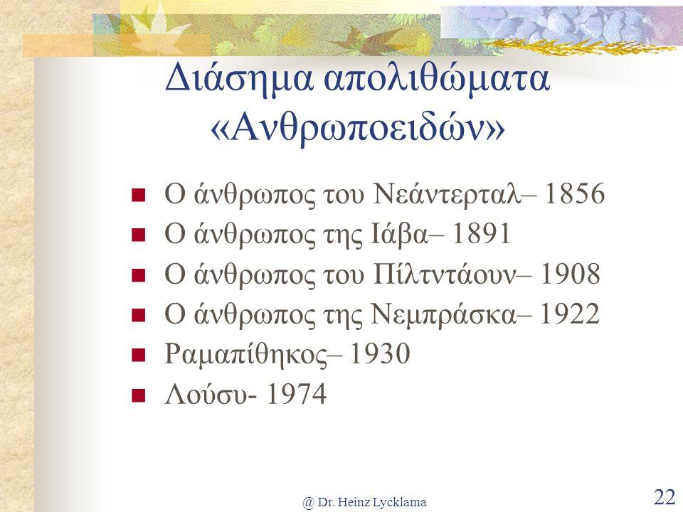 @ Dr. Heinz Lycklama 22 Διάσημα απολιθώματα «Ανθρωποειδών» Ο άνθρωπος του Νεάντερταλ– 1856 Ο άνθρωπος της Ιάβα– 1891 Ο άνθρωπος του Πίλτντάουν– 1908 Ο