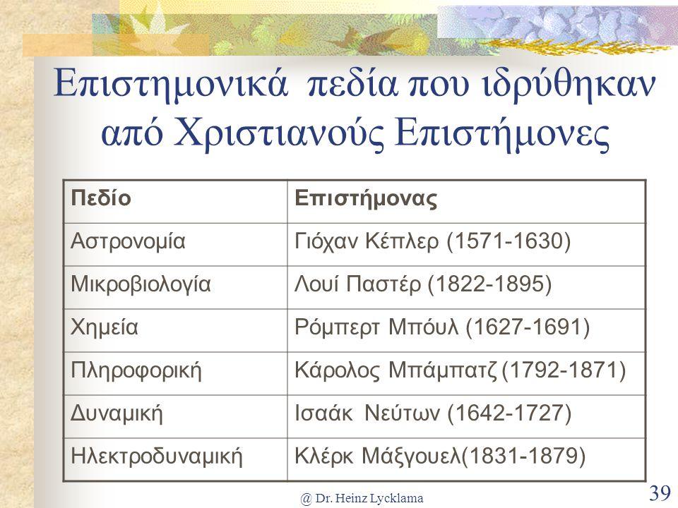 @ Dr. Heinz Lycklama 39 Επιστημονικά πεδία που ιδρύθηκαν από Χριστιανούς Επιστήμονες ΠεδίοΕπιστήμονας ΑστρονομίαΓιόχαν Κέπλερ (1571-1630) Μικροβιολογί